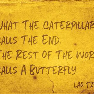 Lao Tzu quote: What the Caterpillar calls the end the rest of the world calls a butterfly